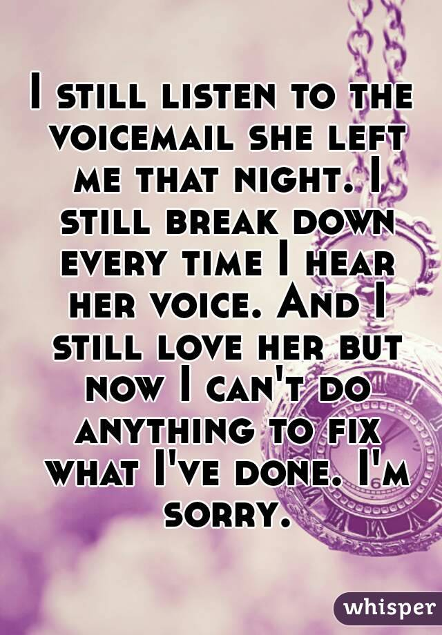 I still listen to the voicemail she left me that night. I still break down every time I hear her voice. And I still love her but now I can't do anything to fix what I've done. I'm sorry.