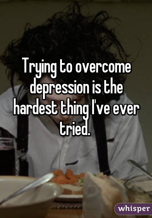 Trying to overcome depression is the hardest thing I've ever tried.