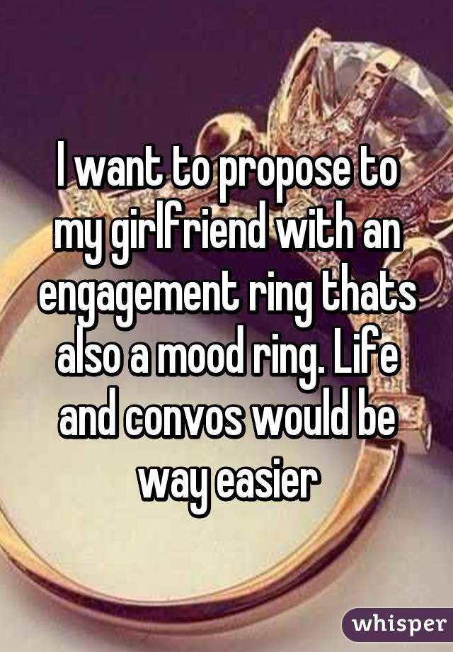 I want to propose to my girlfriend with an engagement ring thats also a mood ring. Life and convos would be way easier