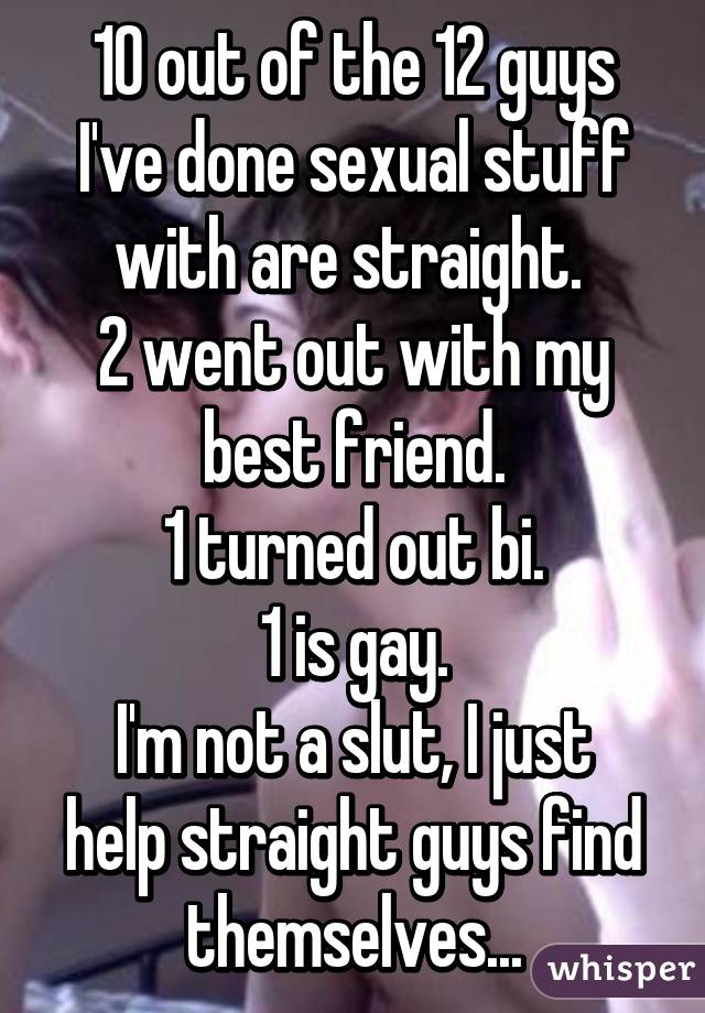 10 out of the 12 guys I've done sexual stuff with are straight.  2 went out with my best friend. 1 turned out bi. 1 is gay. I'm not a slut, I just help straight guys find themselves...