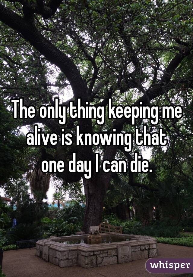 The only thing keeping me alive is knowing that  one day I can die.
