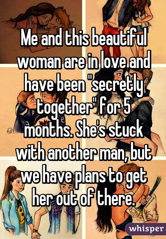 """Me and this beautiful woman are in love and have been """"secretly together"""" for 5 months. She's stuck with another man, but we have plans to get her out of there."""