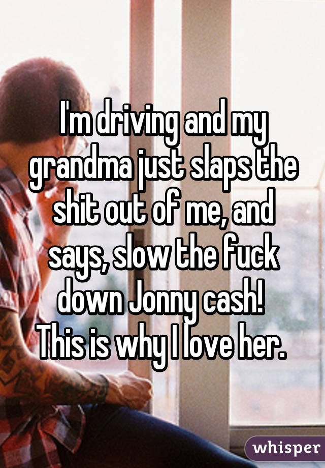 I'm driving and my grandma just slaps the shit out of me, and says, slow the fuck down Jonny cash!  This is why I love her.