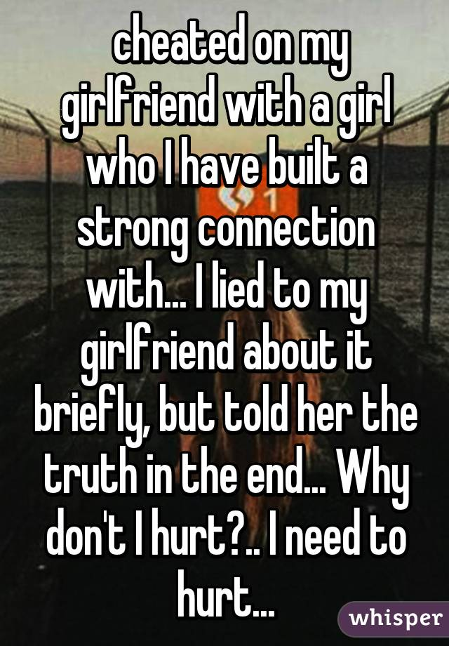 cheated on my girlfriend with a girl who I have built a strong connection with... I lied to my girlfriend about it briefly, but told her the truth in the end... Why don't I hurt?.. I need to hurt...