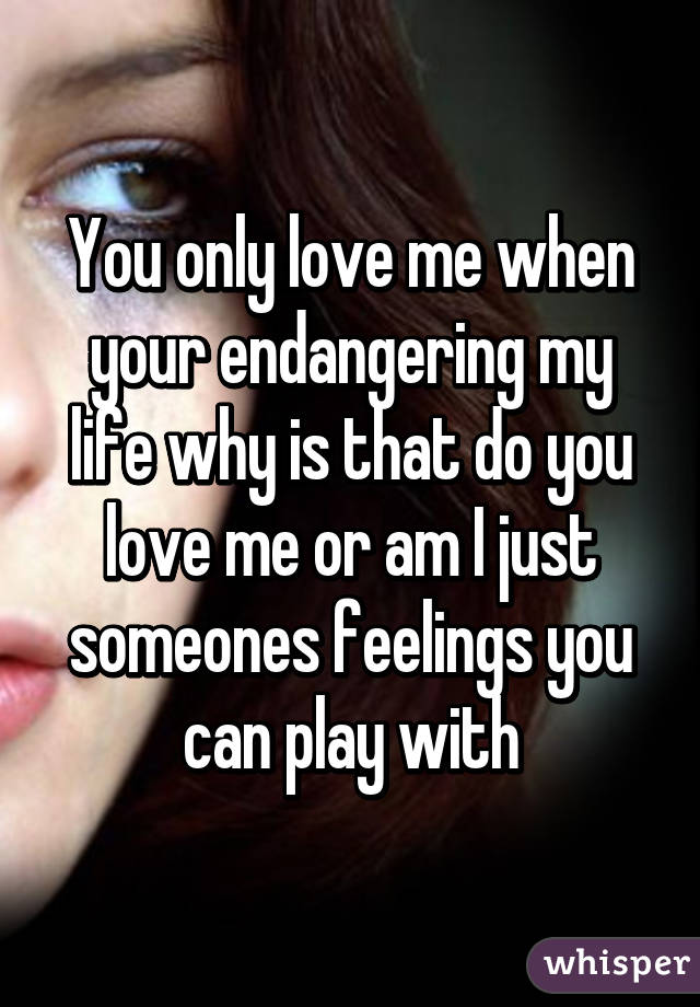 You only love me when your endangering my life why is that do you love me or am I just someones feelings you can play with