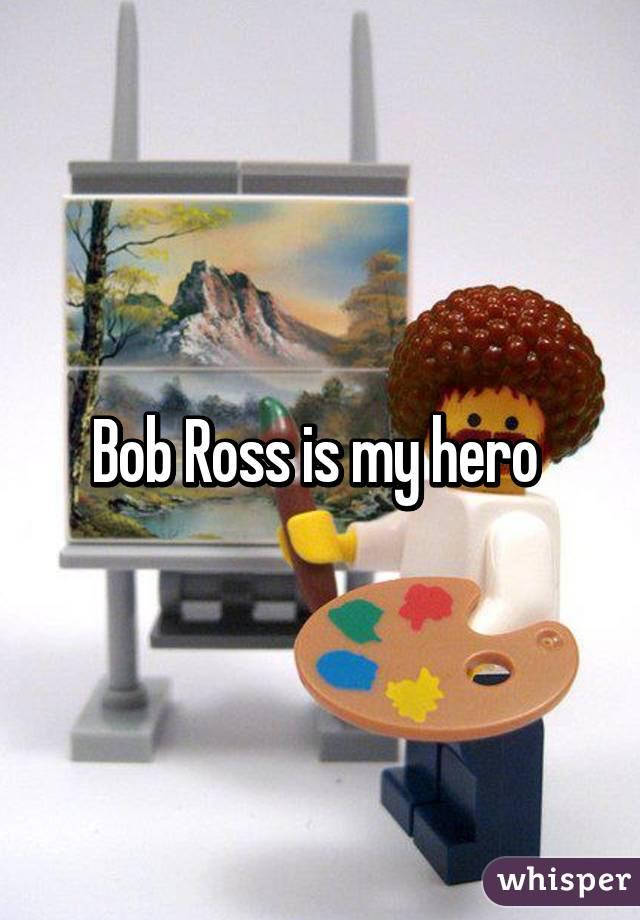 Bob Ross is my hero