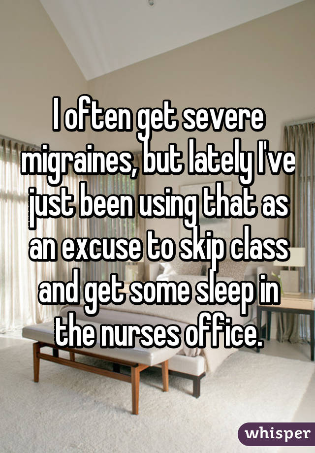 I often get severe migraines, but lately I've just been using that as an excuse to skip class and get some sleep in the nurses office.