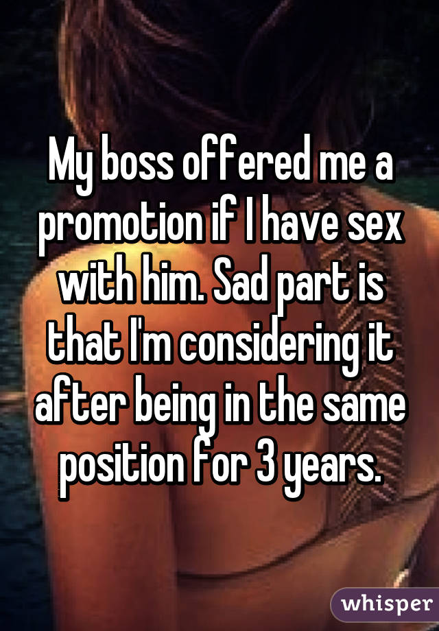 My boss offered me a promotion if I have sex with him. Sad part is that I'm considering it after being in the same position for 3 years.