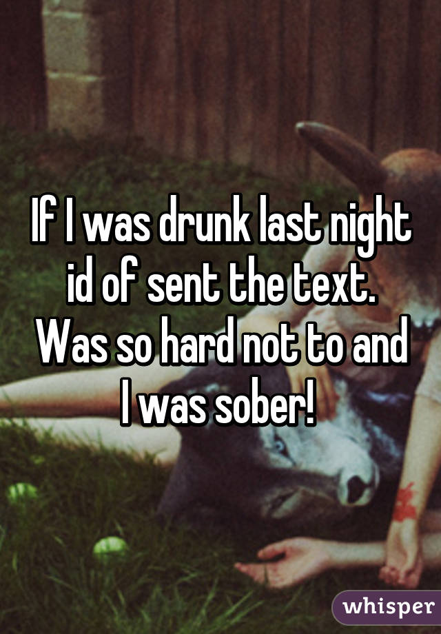 If I was drunk last night id of sent the text. Was so hard not to and I was sober!