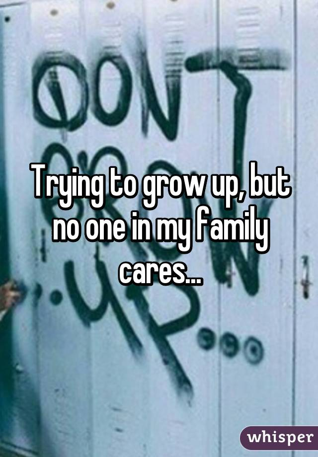 Trying to grow up, but no one in my family cares...