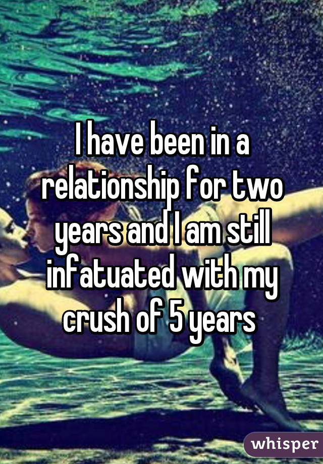 I have been in a relationship for two years and I am still infatuated with my crush of 5 years