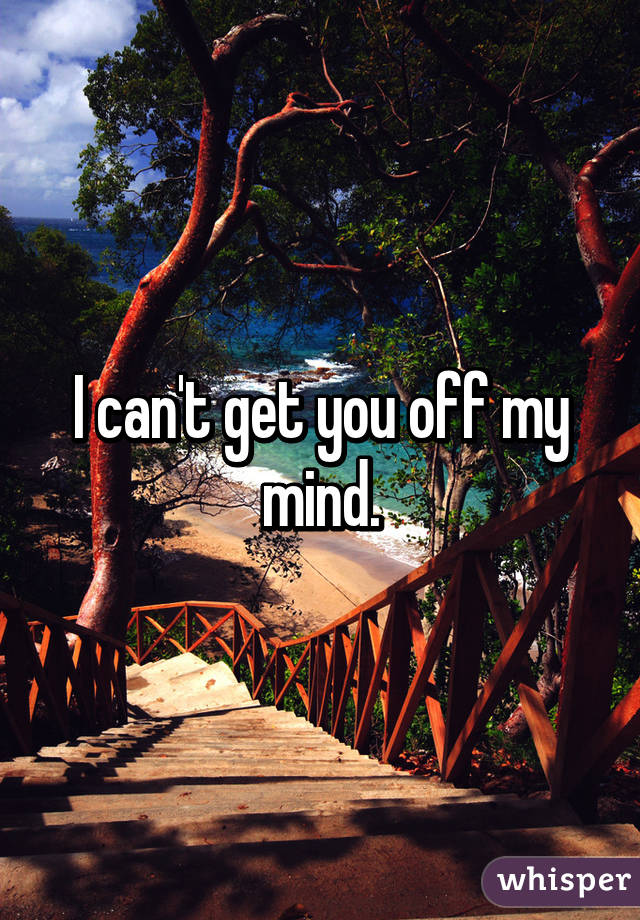 I can't get you off my mind.