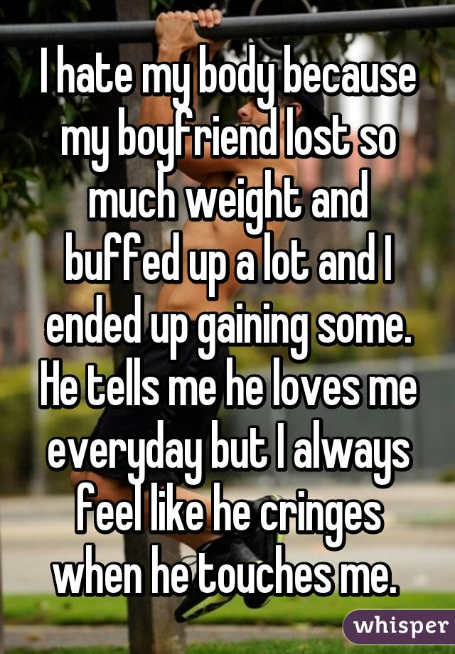 I hate my body because my boyfriend lost so much weight and buffed up a lot and I ended up gaining some. He tells me he loves me everyday but I always feel like he cringes when he touches me.