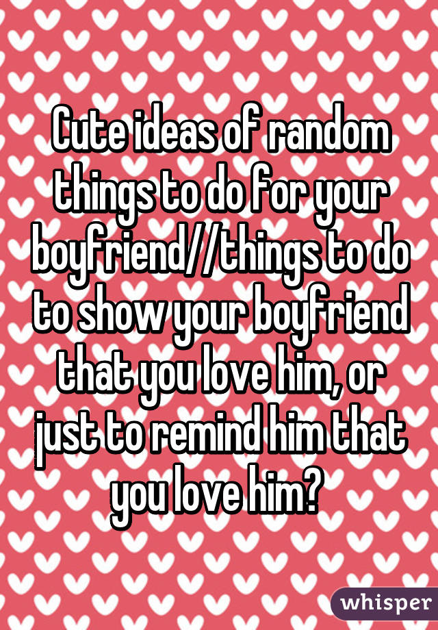 Cute Ideas Of Random Things To Do For Your Boyfriend