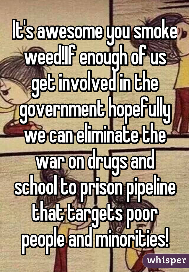 It's awesome you smoke weed!If enough of us get involved in the government hopefully we can eliminate the war on drugs and school to prison pipeline that targets poor people and minorities!