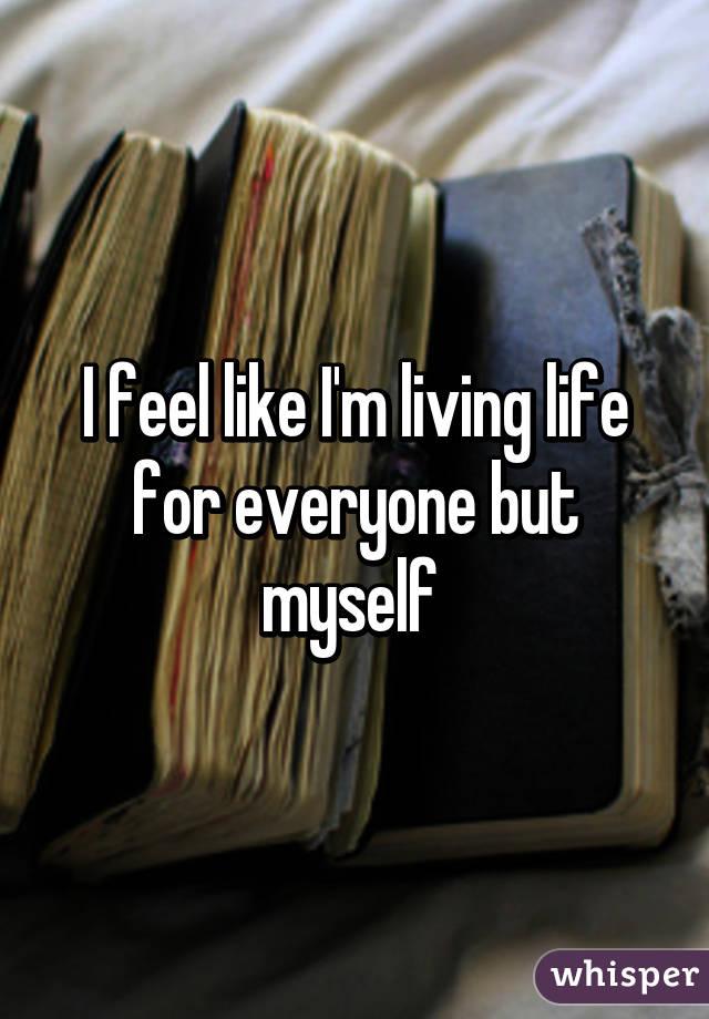 I feel like I'm living life for everyone but myself