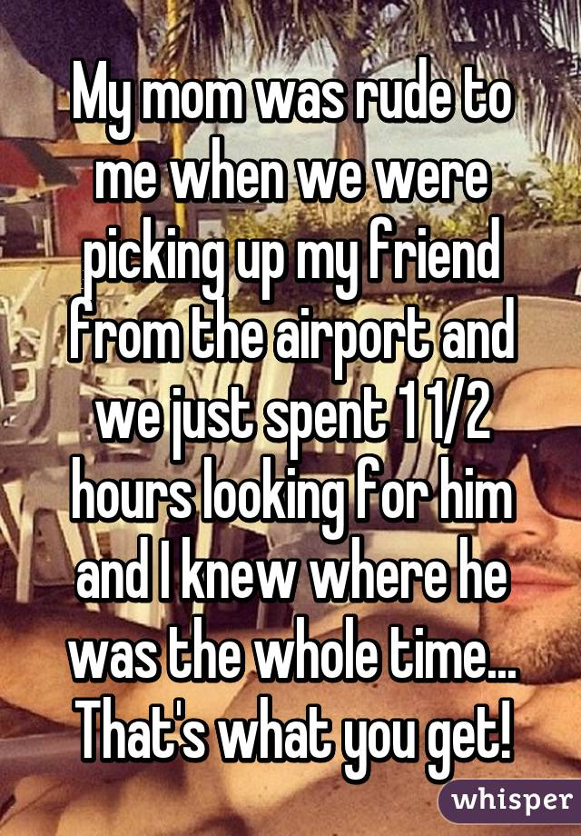 My mom was rude to me when we were picking up my friend from the airport and we just spent 1 1/2 hours looking for him and I knew where he was the whole time... That's what you get!