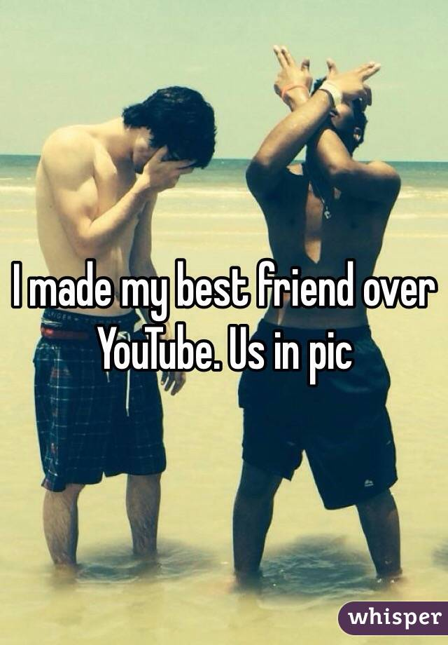 I made my best friend over YouTube. Us in pic