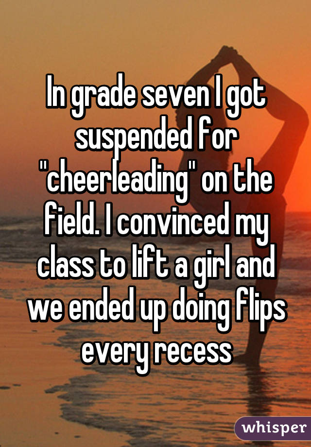 """In grade seven I got suspended for """"cheerleading"""" on the field. I convinced my class to lift a girl and we ended up doing flips every recess"""