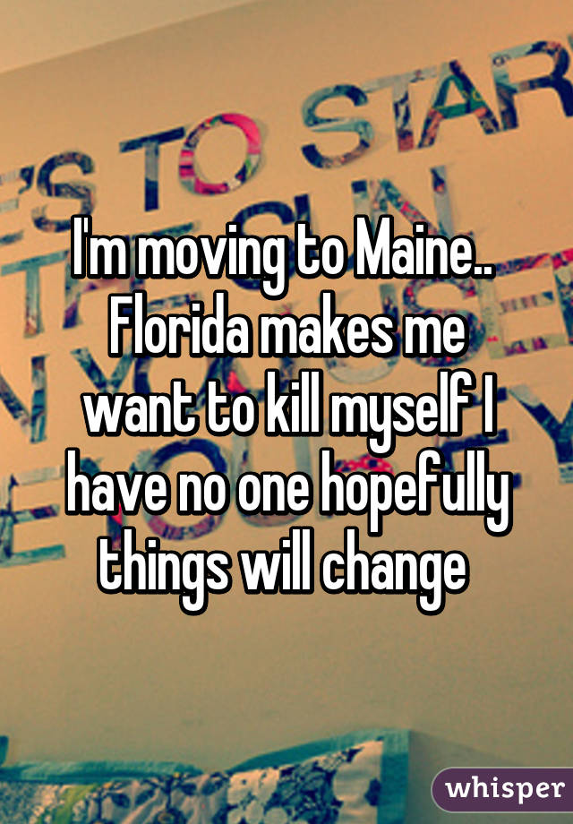 I'm moving to Maine..  Florida makes me want to kill myself I have no one hopefully things will change