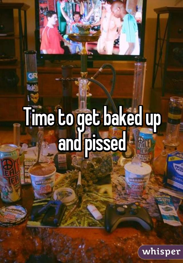 Time to get baked up and pissed