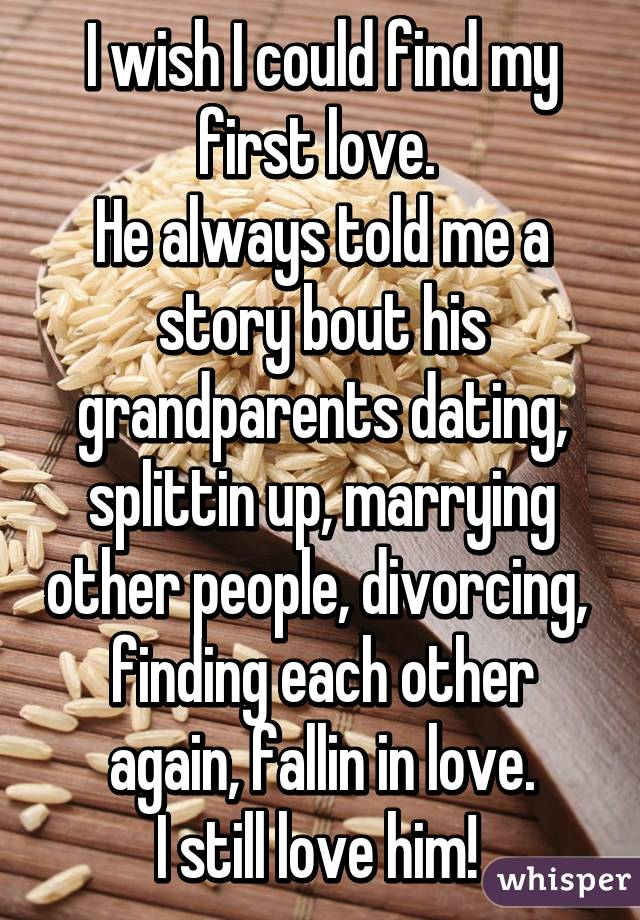 I wish I could find my first love.  He always told me a story bout his grandparents dating, splittin up, marrying other people, divorcing,  finding each other again, fallin in love. I still love him!