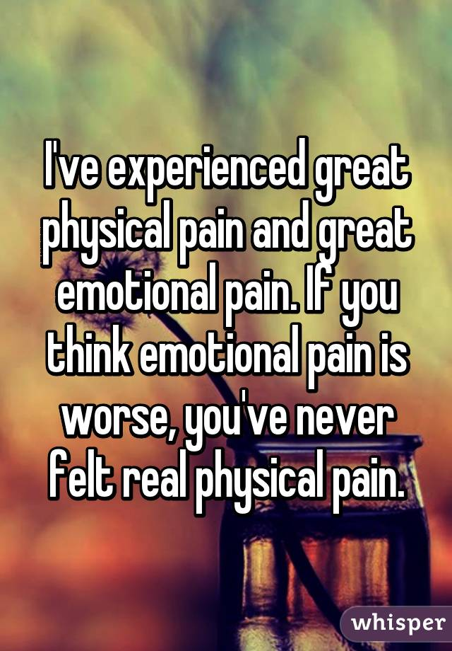I've experienced great physical pain and great emotional pain. If you think emotional pain is worse, you've never felt real physical pain.