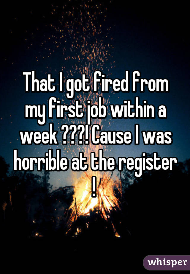 That I got fired from my first job within a week 😂😂😂! Cause I was horrible at the register !