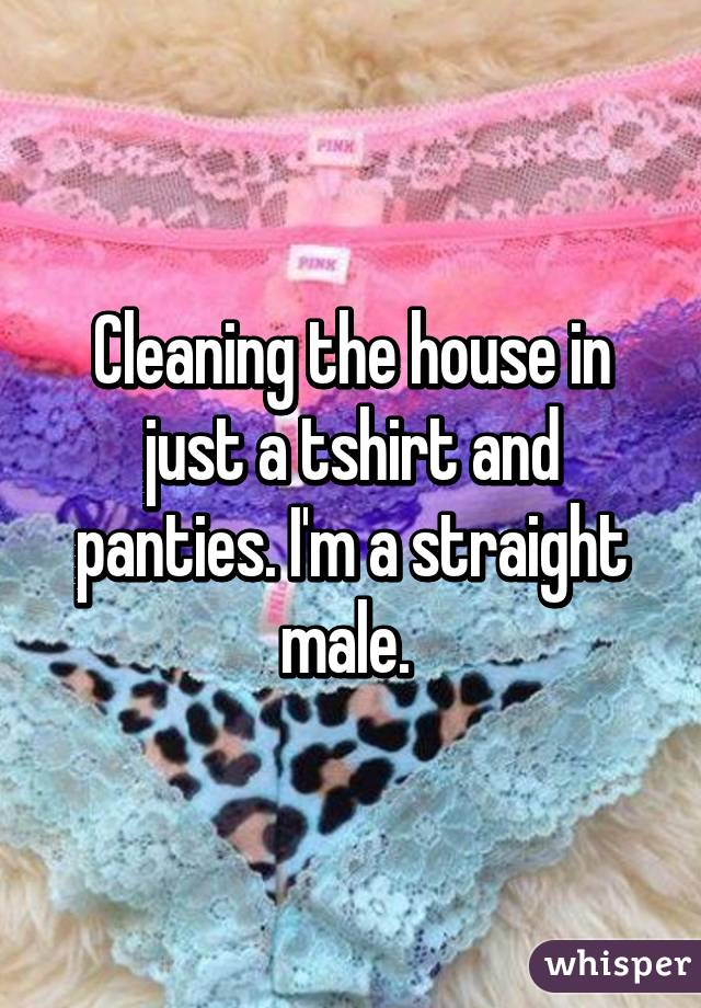 Cleaning the house in just a tshirt and panties. I'm a straight male.