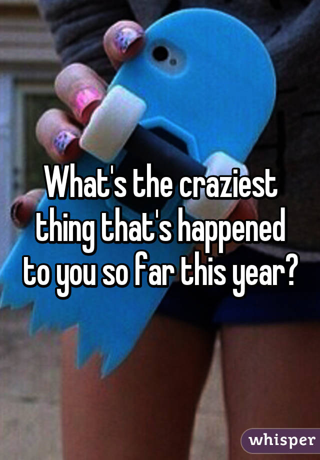 What's the craziest thing that's happened to you so far this year?