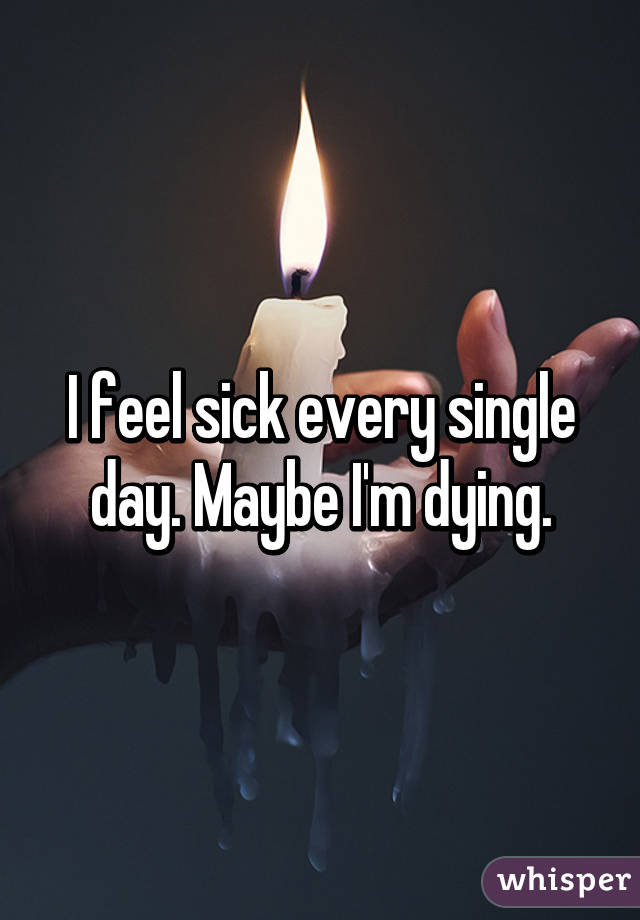 I feel sick every single day. Maybe I'm dying.
