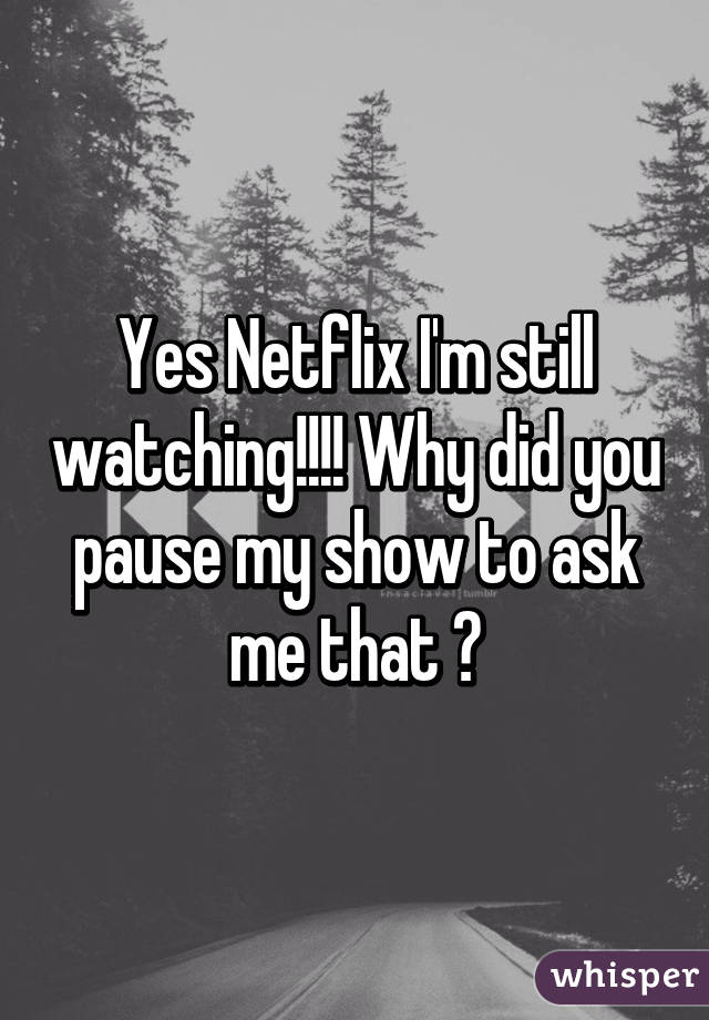 Yes Netflix I'm still watching!!!! Why did you pause my show to ask me that 😡