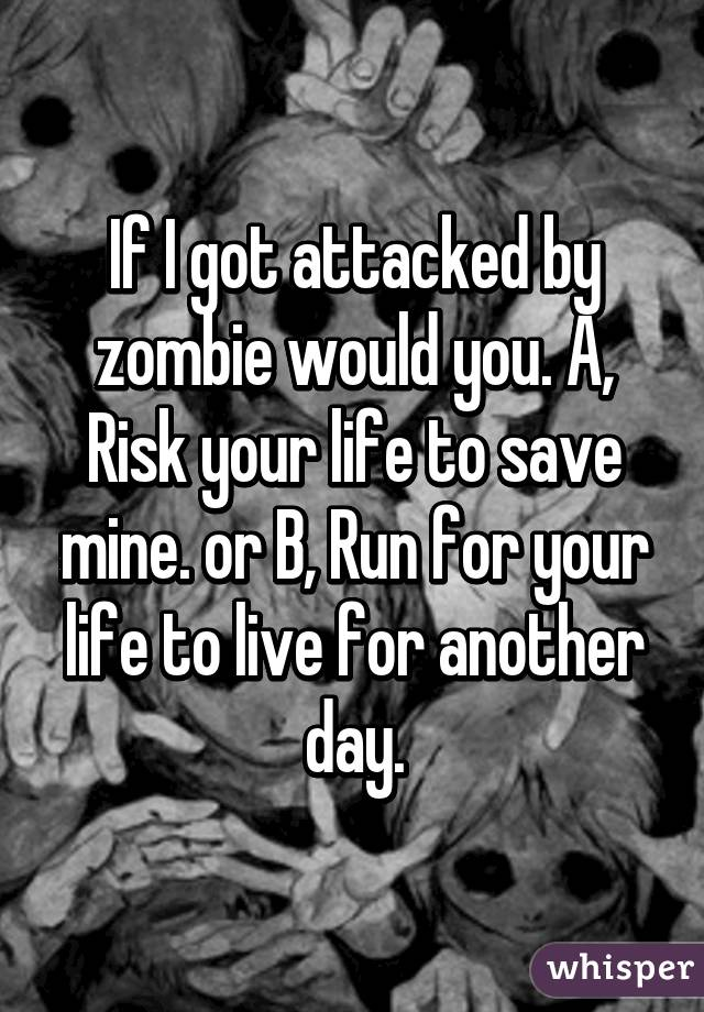 If I got attacked by zombie would you. A, Risk your life to save mine. or B, Run for your life to live for another day.