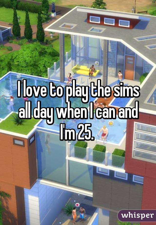 I love to play the sims all day when I can and I'm 25.