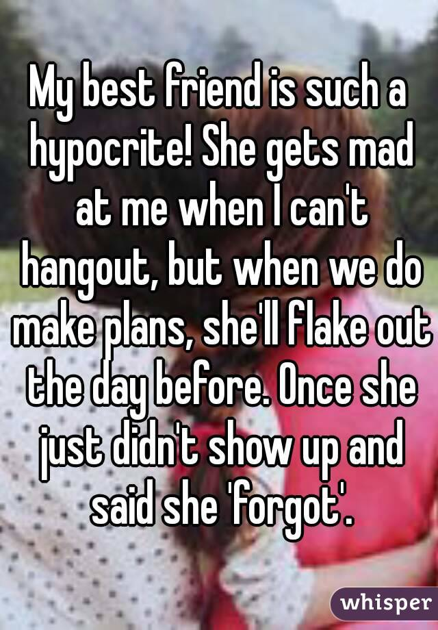 My best friend is such a hypocrite! She gets mad at me when I can't hangout, but when we do make plans, she'll flake out the day before. Once she just didn't show up and said she 'forgot'.