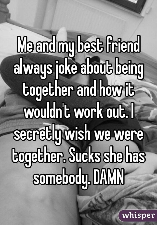 Me and my best friend always joke about being together and how it wouldn't work out. I secretly wish we were together. Sucks she has somebody. DAMN
