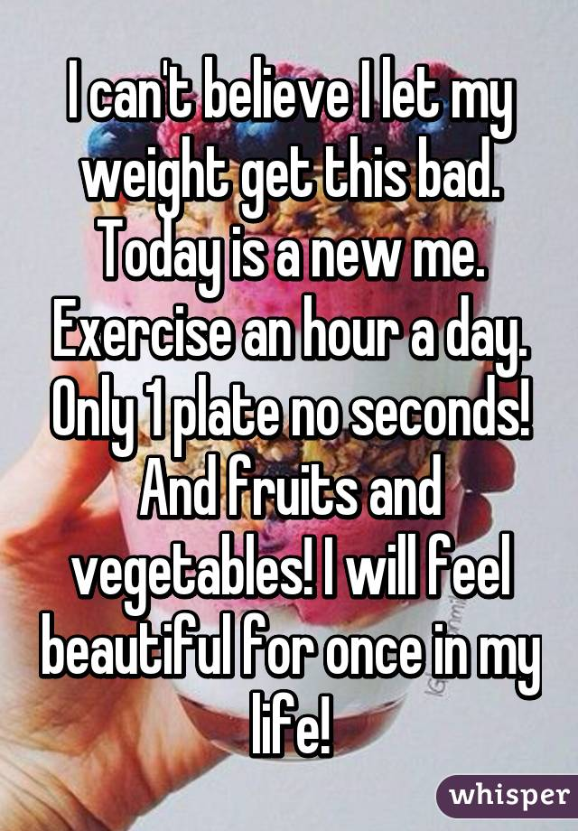 I can't believe I let my weight get this bad. Today is a new me. Exercise an hour a day. Only 1 plate no seconds! And fruits and vegetables! I will feel beautiful for once in my life!