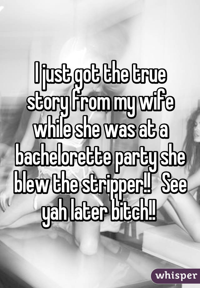 I just got the true story from my wife while she was at a bachelorette party she blew the stripper!!   See yah later bitch!!