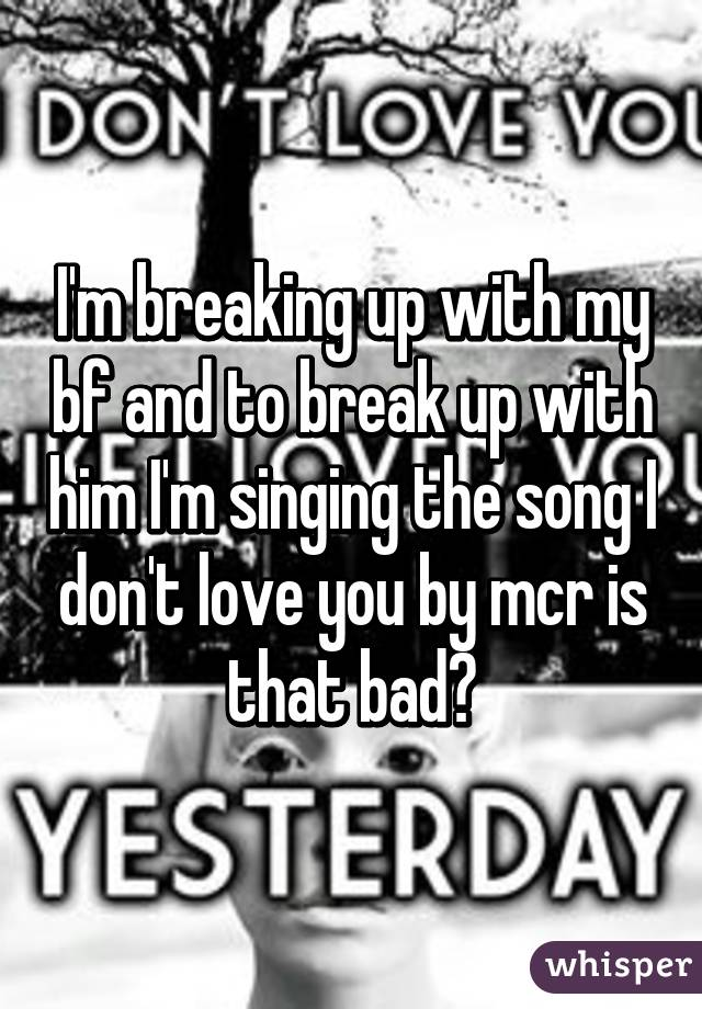 I'm breaking up with my bf and to break up with him I'm singing the song I don't love you by mcr is that bad?