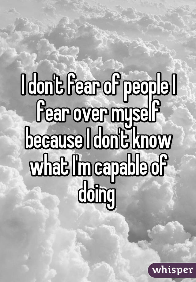 I don't fear of people I fear over myself because I don't know what I'm capable of doing