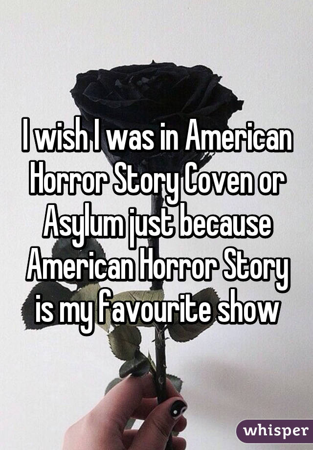 I wish I was in American Horror Story Coven or Asylum just because American Horror Story is my favourite show