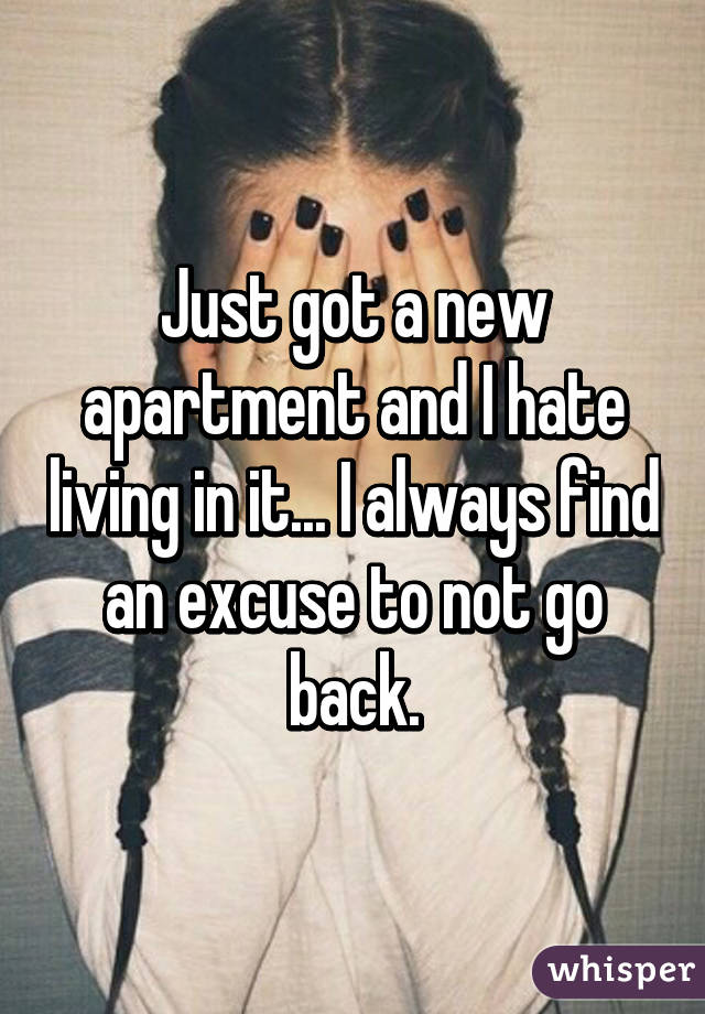 Just got a new apartment and I hate living in it... I always find an excuse to not go back.