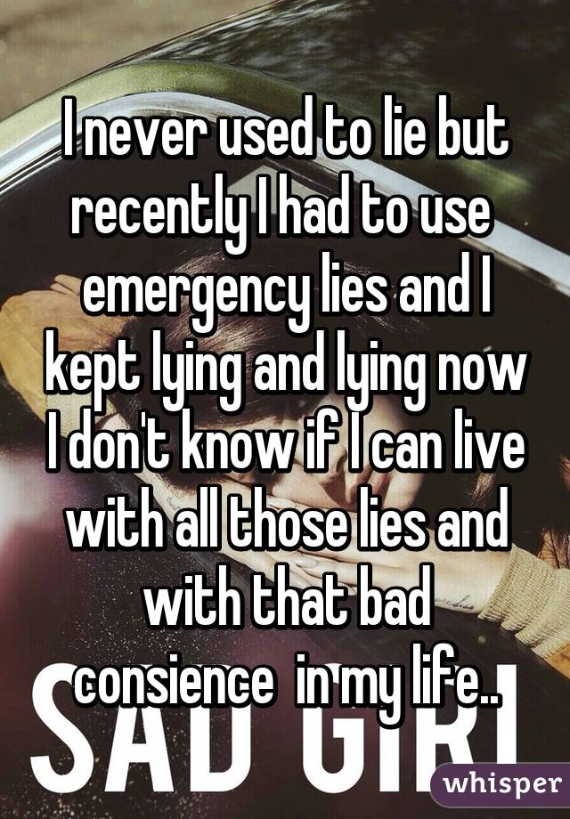 I never used to lie but recently I had to use  emergency lies and I kept lying and lying now I don't know if I can live with all those lies and with that bad consience  in my life..