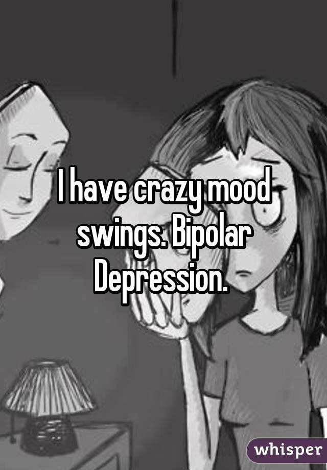 I have crazy mood swings. Bipolar Depression.