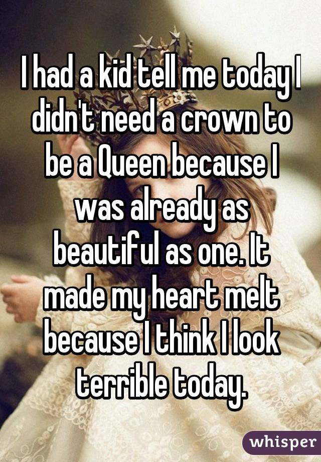 I had a kid tell me today I didn't need a crown to be a Queen because I was already as beautiful as one. It made my heart melt because I think I look terrible today.