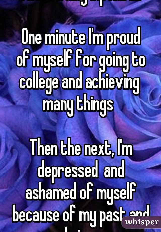 I hate being bipolar....  One minute I'm proud of myself for going to college and achieving  many things    Then the next, I'm depressed  and ashamed of myself because of my past and choices