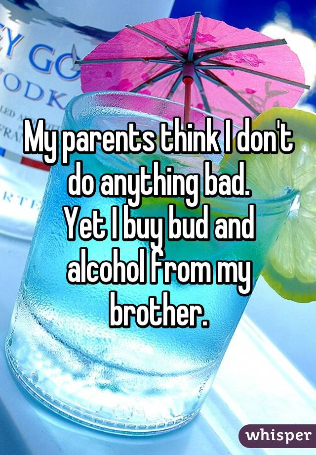 My parents think I don't do anything bad. Yet I buy bud and alcohol from my brother.