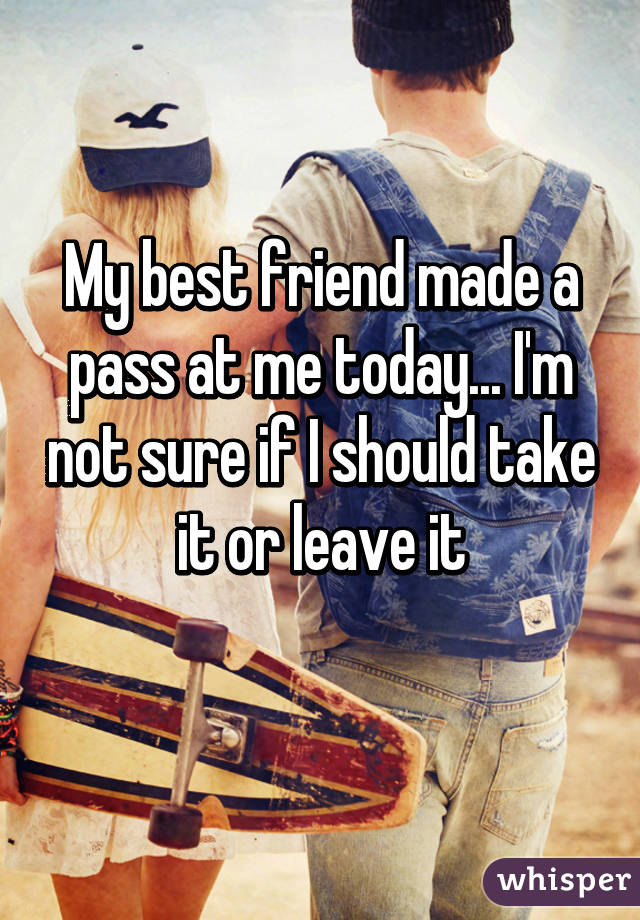 My best friend made a pass at me today... I'm not sure if I should take it or leave it