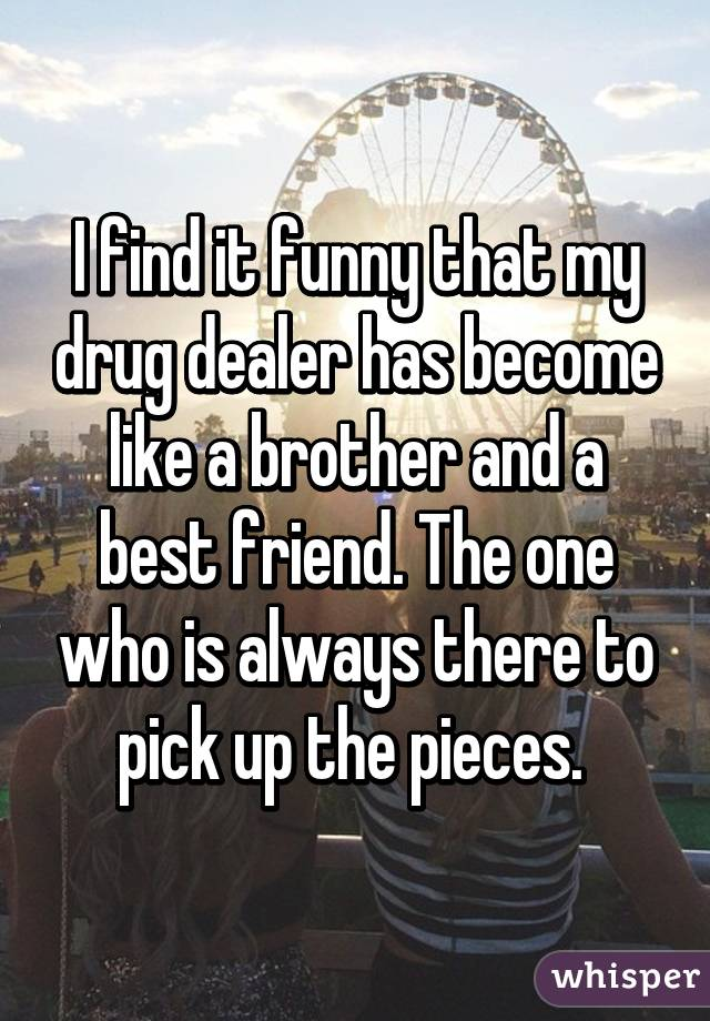 I find it funny that my drug dealer has become like a brother and a best friend. The one who is always there to pick up the pieces.