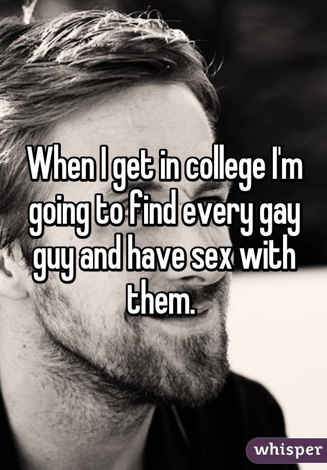 When I get in college I'm going to find every gay guy and have sex with them.